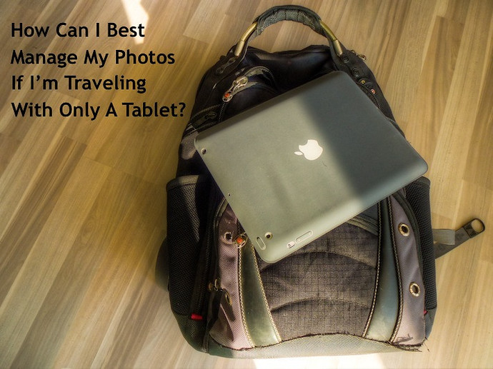 How Can I Best Manage My Photos If I'm Traveling With Only A Tablet?
