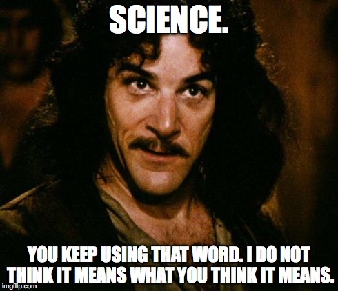 Science. You keep using that word. I do not think it means what you think it means.