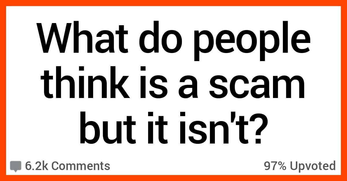 11 People Discuss Things That Folks Think Are Scams Only Because They Don't Understand Them