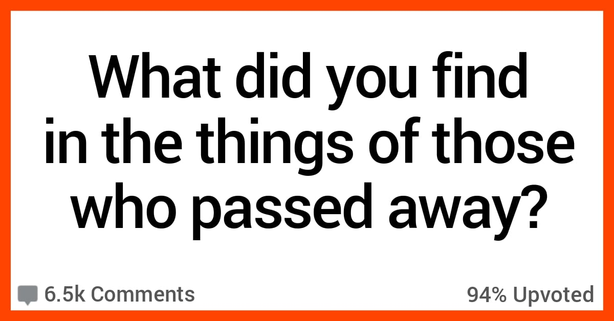 13 People Share the Weird and Interesting Things They Found When They Cleaned Out the Belongings of Someone Who Passed Away
