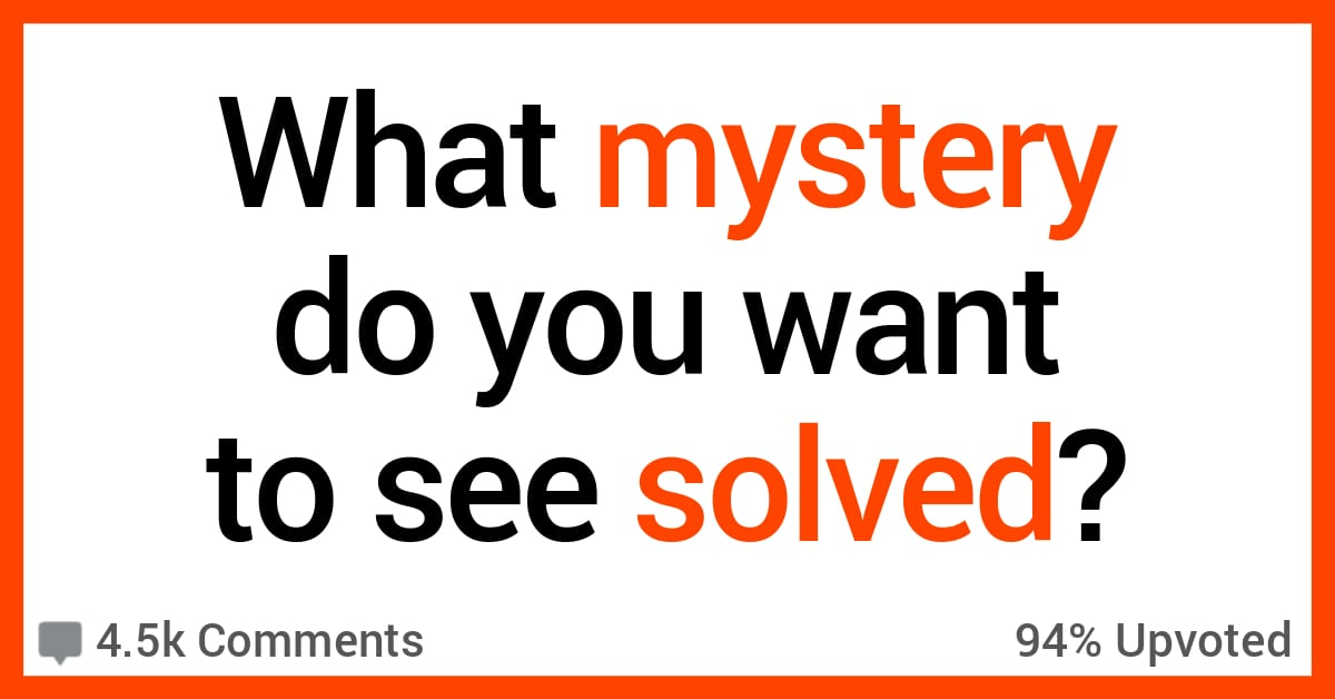 People Share the Mysteries They'd Like to See Solved