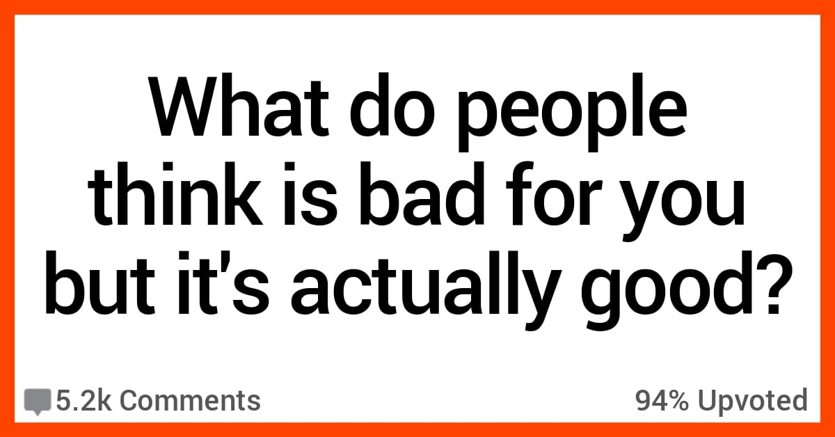People Share What Folks Say Is Bad For You but Is Actually Good