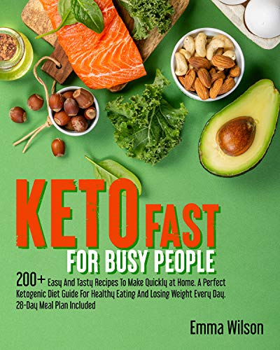 Keto Fast For Busy People: 200+ Easy And Tasty Recipes To Make Quickly at Home. A Perfect Ketogenic Diet Guide For Healthy Eating And Losing Weight Every Day. 28-Day Meal Plan Included